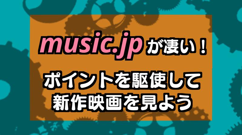 music.jpが凄い!ポイントをくして最新映画を観よう!