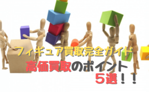 【2021版】フィギュア買取完全ガイド !高価買取のポイント5選!