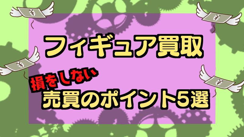 【2020版】フィギュア買取完全ガイド !高価買取のポイント5選!