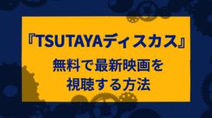 『TSUTAYAディスカス』無料期間の有効活用で最新映画を視聴する方法